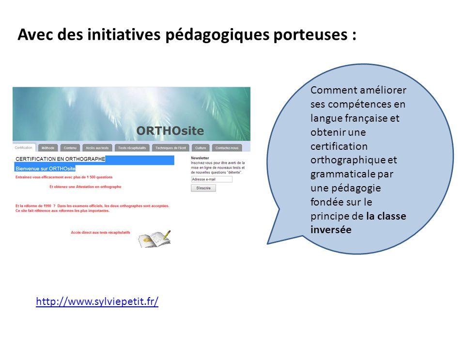 Avec des initiatives pédagogiques porteuses : http://www.sylviepetit.fr/ Comment améliorer ses compétences en langue française et obtenir une certification orthographique et grammaticale par une pédagogie fondée sur le principe de la classe inversée