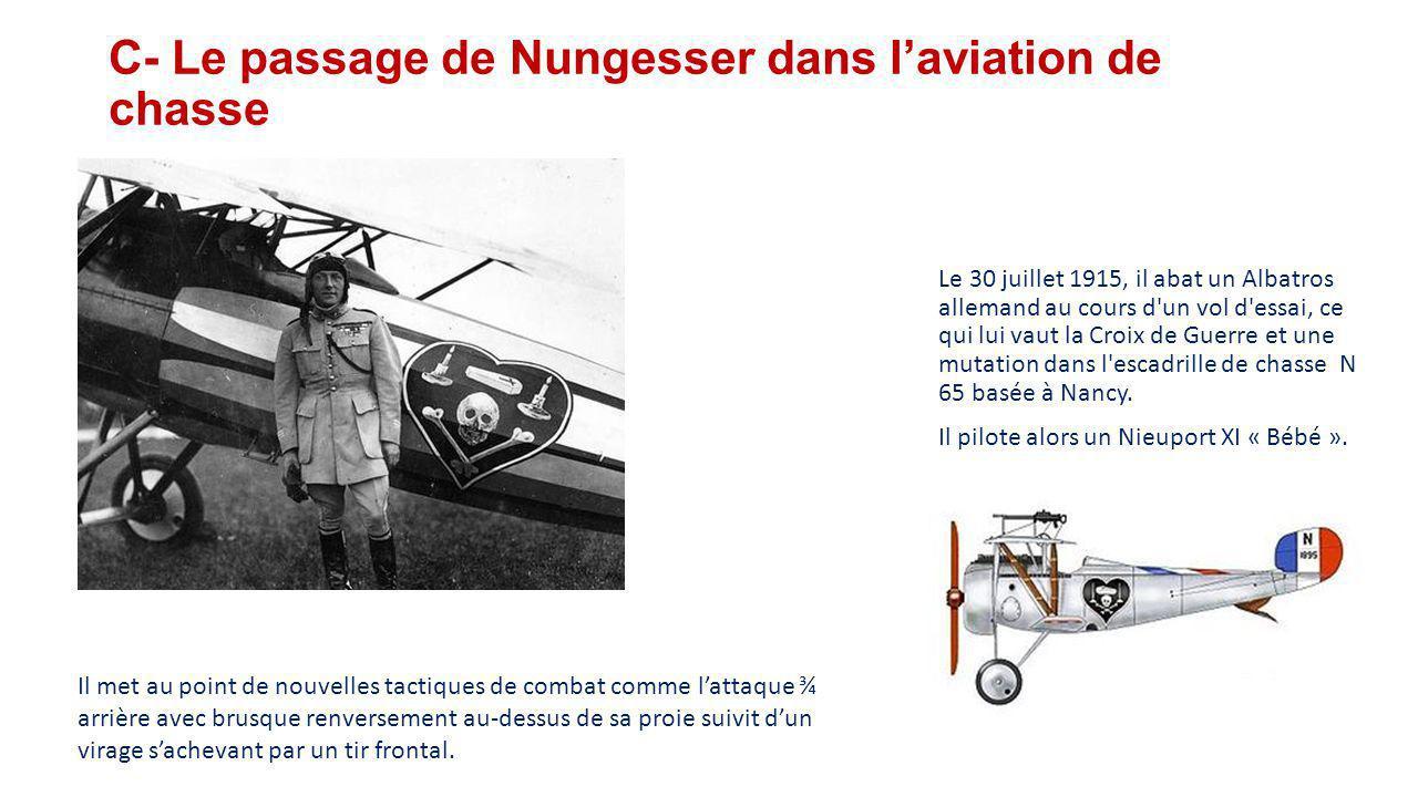 C- Le passage de Nungesser dans l'aviation de chasse Le 30 juillet 1915, il abat un Albatros allemand au cours d un vol d essai, ce qui lui vaut la Croix de Guerre et une mutation dans l escadrille de chasse N 65 basée à Nancy.