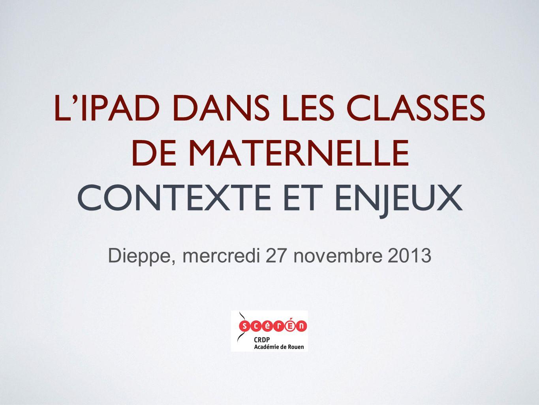 L'IPAD DANS LES CLASSES DE MATERNELLE CONTEXTE ET ENJEUX Dieppe, mercredi 27 novembre 2013