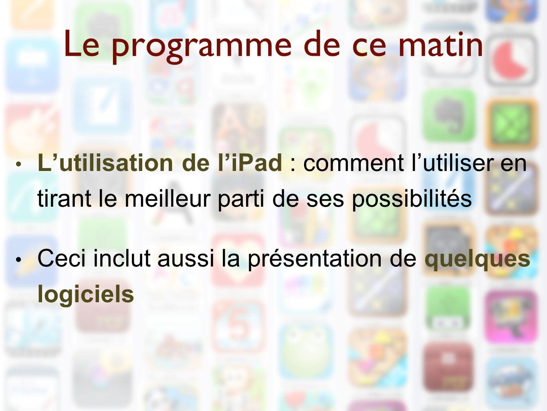 Le programme de ce matin L'utilisation de l'iPad : comment l'utiliser en tirant le meilleur parti de ses possibilités Ceci inclut aussi la présentation de quelques logiciels