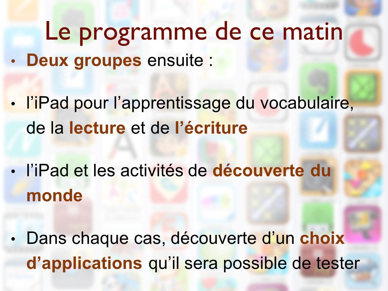 Le programme de ce matin Deux groupes ensuite : l'iPad pour l'apprentissage du vocabulaire, de la lecture et de l'écriture l'iPad et les activités de découverte du monde Dans chaque cas, découverte d'un choix d'applications qu'il sera possible de tester