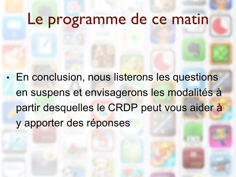 Le programme de ce matin En conclusion, nous listerons les questions en suspens et envisagerons les modalités à partir desquelles le CRDP peut vous aider à y apporter des réponses