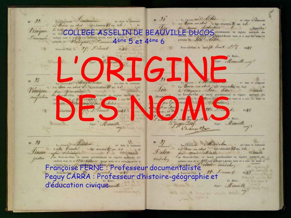 COLLEGE ASSELIN DE BEAUVILLE DUCOS 4 ème 5 et 4 ème 6 L'ORIGINE DES NOMS Françoise FERNE : Professeur documentaliste Peguy CARRA : Professeur d'histoi