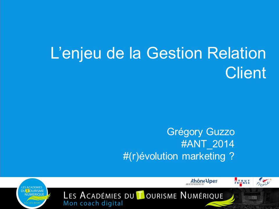 L'enjeu de la Gestion Relation Client Grégory Guzzo #ANT_2014 #(r)évolution marketing ?