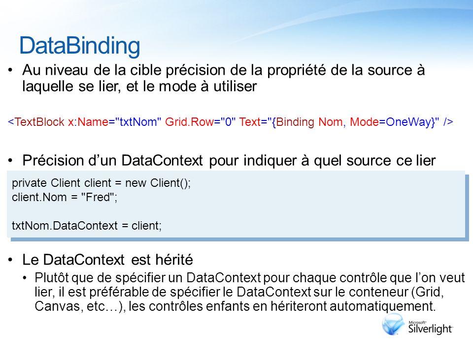 DataBinding Au niveau de la cible précision de la propriété de la source à laquelle se lier, et le mode à utiliser Précision d'un DataContext pour indiquer à quel source ce lier Le DataContext est hérité Plutôt que de spécifier un DataContext pour chaque contrôle que l'on veut lier, il est préférable de spécifier le DataContext sur le conteneur (Grid, Canvas, etc…), les contrôles enfants en hériteront automatiquement.