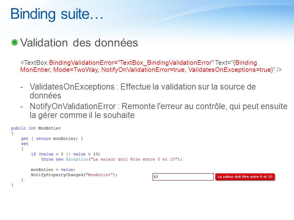 Binding suite… Validation des données  ValidatesOnExceptions : Effectue la validation sur la source de données  NotifyOnValidationError : Remonte l erreur au contrôle, qui peut ensuite la gérer comme il le souhaite
