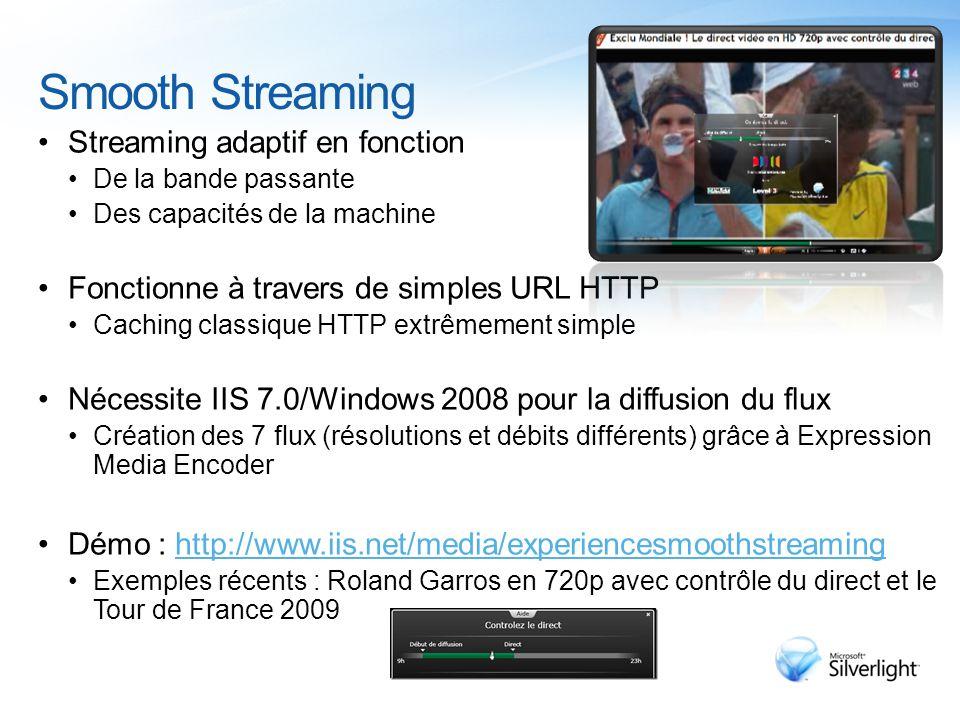 Smooth Streaming Streaming adaptif en fonction De la bande passante Des capacités de la machine Fonctionne à travers de simples URL HTTP Caching classique HTTP extrêmement simple Nécessite IIS 7.0/Windows 2008 pour la diffusion du flux Création des 7 flux (résolutions et débits différents) grâce à Expression Media Encoder Démo : http://www.iis.net/media/experiencesmoothstreaminghttp://www.iis.net/media/experiencesmoothstreaming Exemples récents : Roland Garros en 720p avec contrôle du direct et le Tour de France 2009