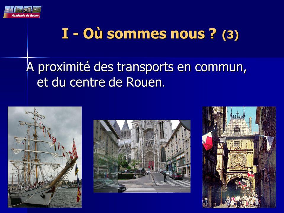 I - Où sommes nous ? (3) A proximité des transports en commun, et du centre de Rouen.
