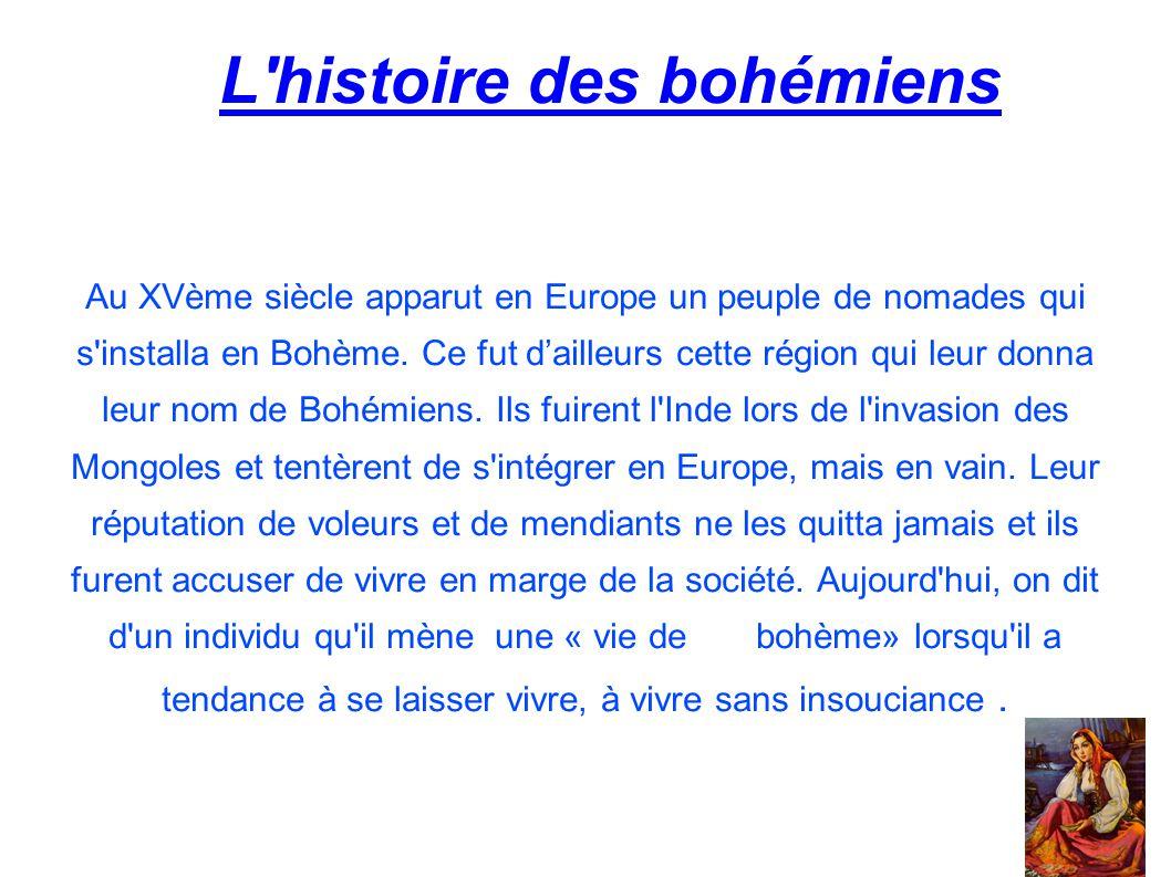 L'histoire des bohémiens Au XVème siècle apparut en Europe un peuple de nomades qui s'installa en Bohème. Ce fut d'ailleurs cette région qui leur donn