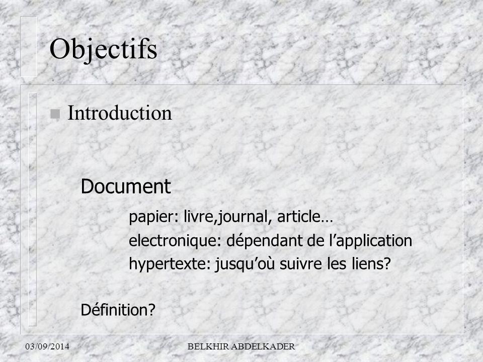 03/09/2014BELKHIR ABDELKADER Objectifs n Introduction Document papier: livre,journal, article… electronique: dépendant de l'application hypertexte: ju