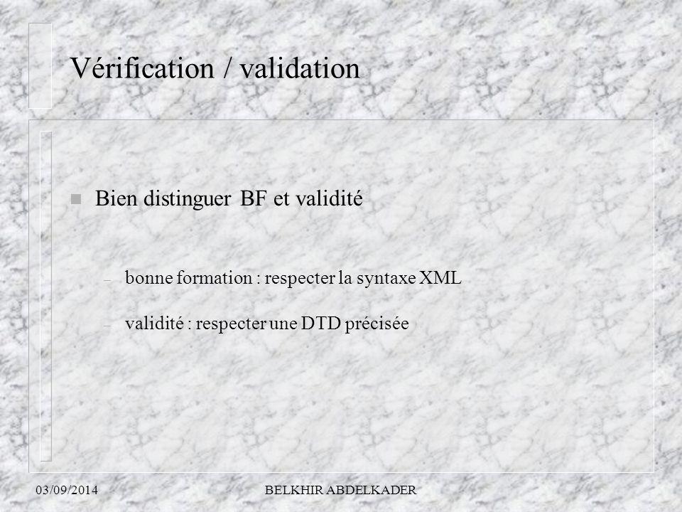 03/09/2014BELKHIR ABDELKADER Vérification / validation n Bien distinguer BF et validité – bonne formation : respecter la syntaxe XML – validité : resp