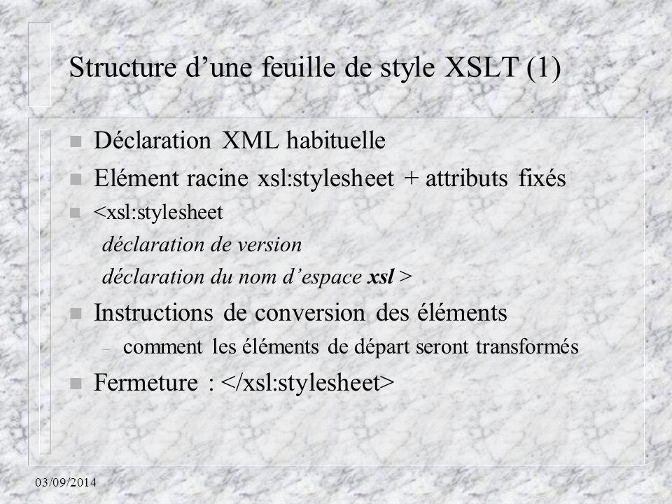03/09/2014 Structure d'une feuille de style XSLT (1) n Déclaration XML habituelle n Elément racine xsl:stylesheet + attributs fixés n <xsl:stylesheet