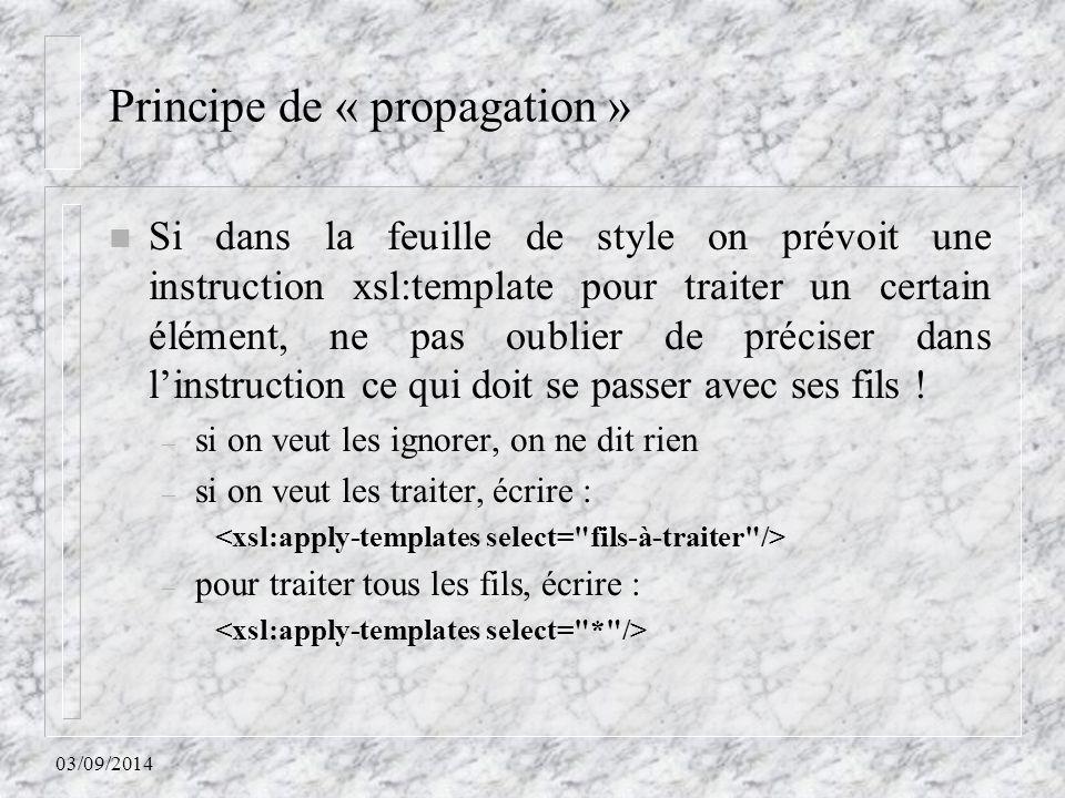 03/09/2014 Principe de « propagation » n Si dans la feuille de style on prévoit une instruction xsl:template pour traiter un certain élément, ne pas o