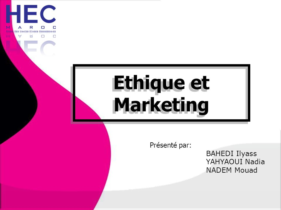 Ethique et Marketing Présenté par: BAHEDI Ilyass YAHYAOUI Nadia NADEM Mouad