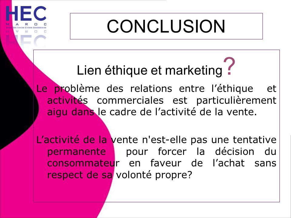 CONCLUSION Lien éthique et marketing ? Le problème des relations entre l'éthique et activités commerciales est particulièrement aigu dans le cadre de