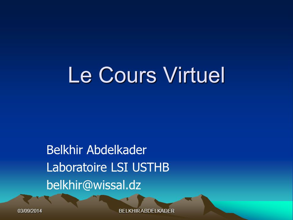 03/09/2014BELKHIR ABDELKADER Le Cours Virtuel Belkhir Abdelkader Laboratoire LSI USTHB belkhir@wissal.dz