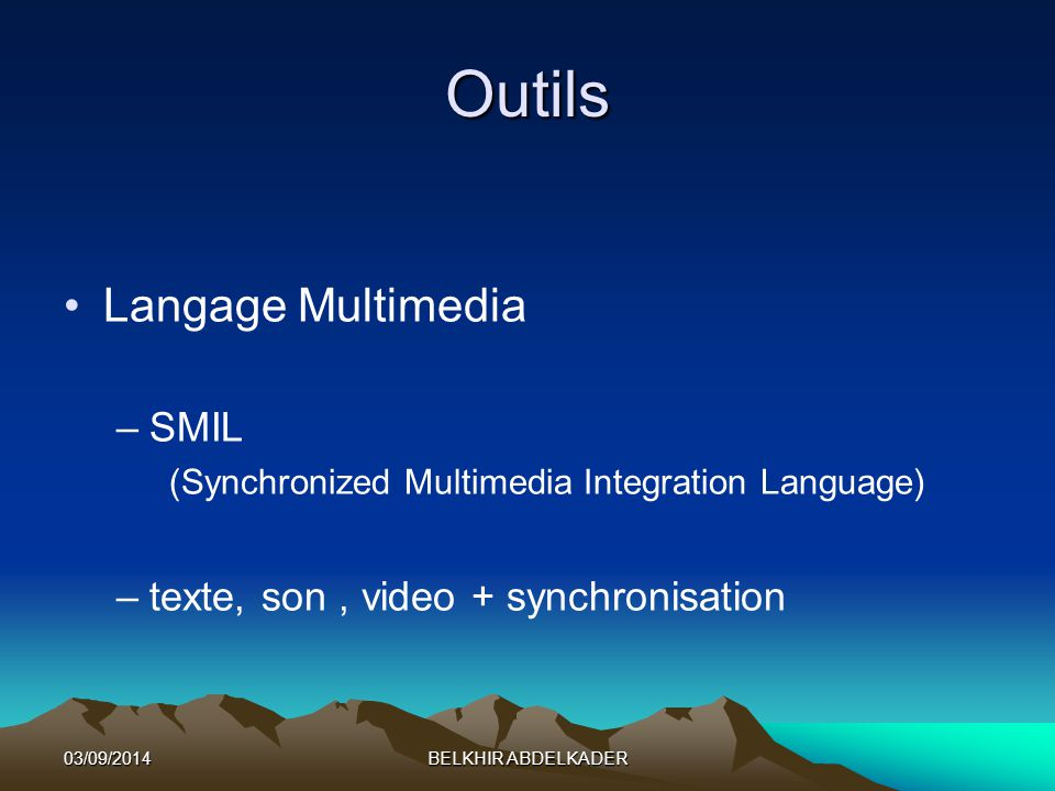 03/09/2014BELKHIR ABDELKADER Outils Langage Multimedia –SMIL (Synchronized Multimedia Integration Language) –texte, son, video + synchronisation