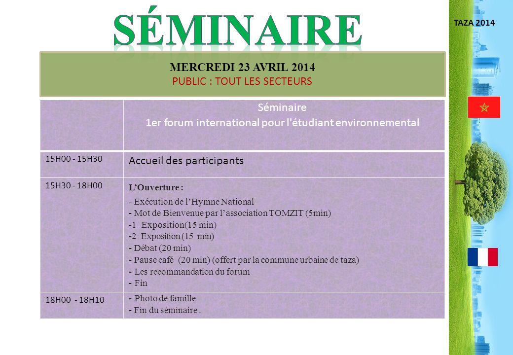 TAZA 2014 MERCREDI 23 AVRIL 2014 PUBLIC : TOUT LES SECTEURS Séminaire 1er forum international pour l'étudiant environnemental 15H00 - 15H30 Accueil de