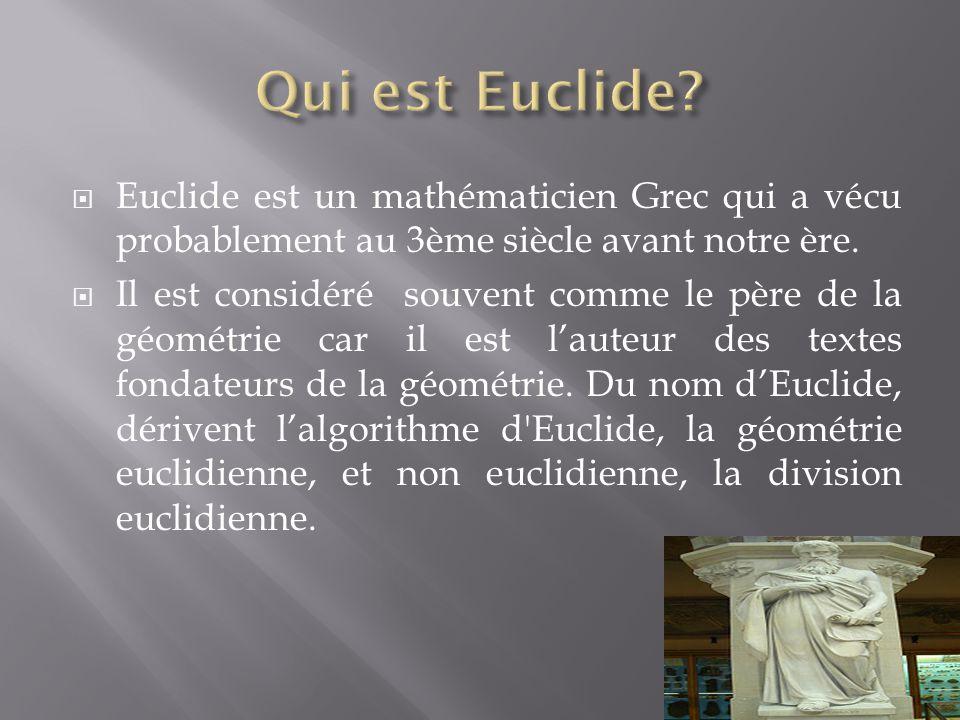  Euclide est un mathématicien Grec qui a vécu probablement au 3ème siècle avant notre ère.  Il est considéré souvent comme le père de la géométrie c