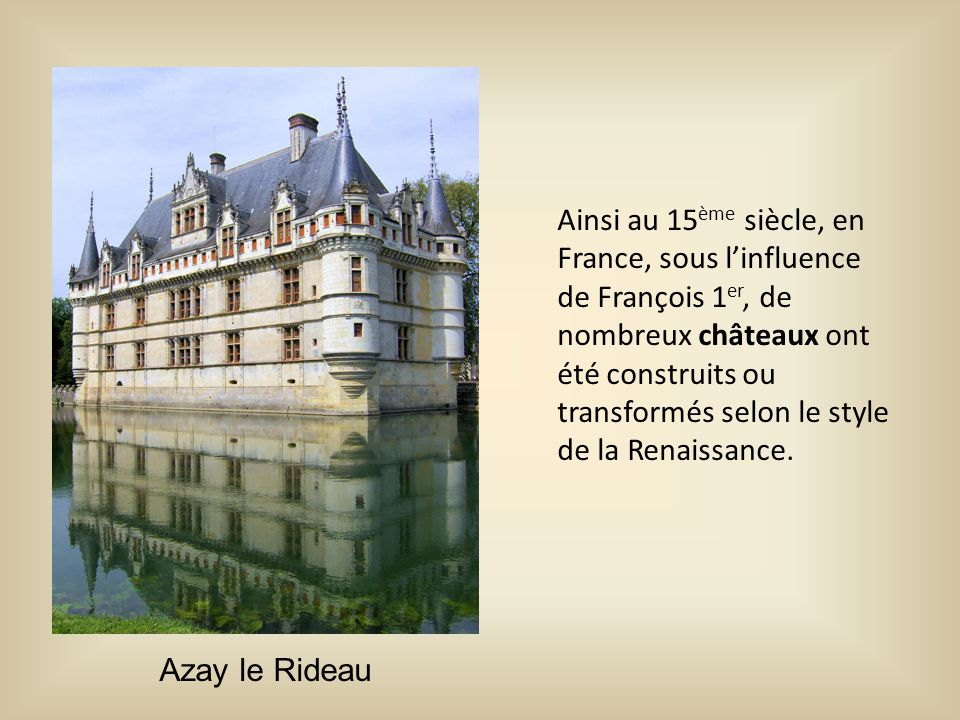 Ainsi au 15 ème siècle, en France, sous l'influence de François 1 er, de nombreux châteaux ont été construits ou transformés selon le style de la Rena