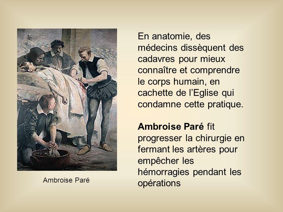 Ambroise Paré En anatomie, des médecins dissèquent des cadavres pour mieux connaître et comprendre le corps humain, en cachette de l'Eglise qui condam