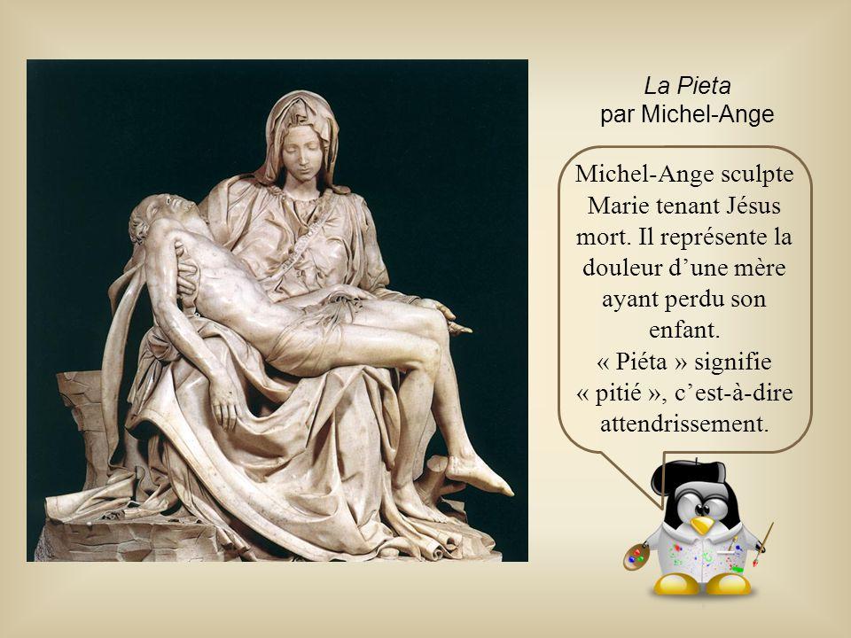 La Pieta par Michel-Ange Michel-Ange sculpte Marie tenant Jésus mort. Il représente la douleur d'une mère ayant perdu son enfant. « Piéta » signifie «