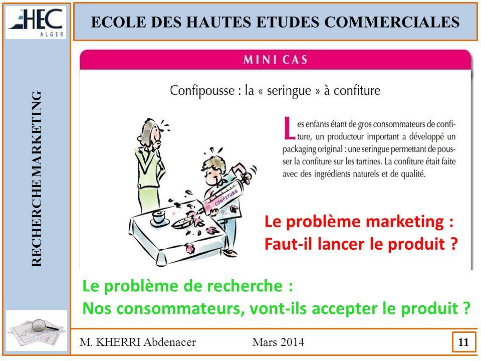 ECOLE DES HAUTES ETUDES COMMERCIALES RECHERCHE MARKETING M. KHERRI Abdenacer Mars 2014 11 Le problème marketing : Faut-il lancer le produit ? Le probl