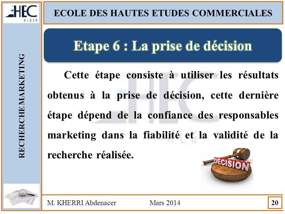 ECOLE DES HAUTES ETUDES COMMERCIALES RECHERCHE MARKETING M. KHERRI Abdenacer Mars 2014 20 Cette étape consiste à utiliser les résultats obtenus à la p