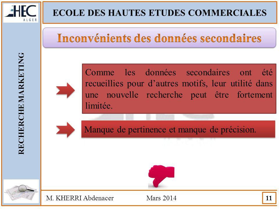 ECOLE DES HAUTES ETUDES COMMERCIALES RECHERCHE MARKETING M. KHERRI Abdenacer Mars 2014 11 Comme les données secondaires ont été recueillies pour d'aut
