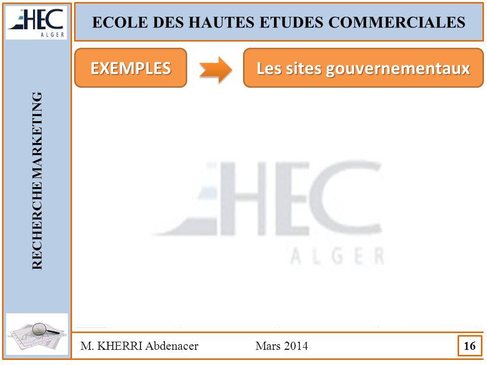 ECOLE DES HAUTES ETUDES COMMERCIALES RECHERCHE MARKETING M. KHERRI Abdenacer Mars 2014 16 EXEMPLES Les sites gouvernementaux