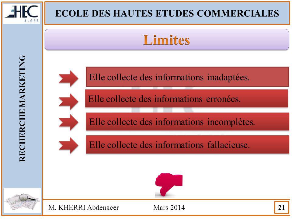 ECOLE DES HAUTES ETUDES COMMERCIALES RECHERCHE MARKETING M. KHERRI Abdenacer Mars 2014 21 Elle collecte des informations inadaptées. Elle collecte des