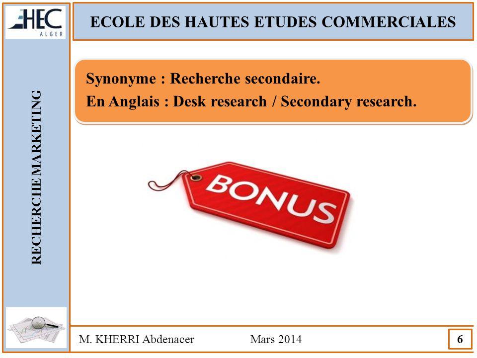 ECOLE DES HAUTES ETUDES COMMERCIALES RECHERCHE MARKETING M. KHERRI Abdenacer Mars 2014 6 Synonyme : Recherche secondaire. En Anglais : Desk research /