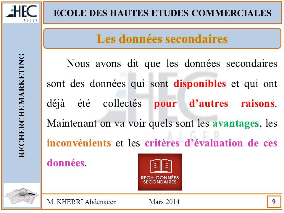 ECOLE DES HAUTES ETUDES COMMERCIALES RECHERCHE MARKETING M. KHERRI Abdenacer Mars 2014 9 Nous avons dit que les données secondaires sont des données q