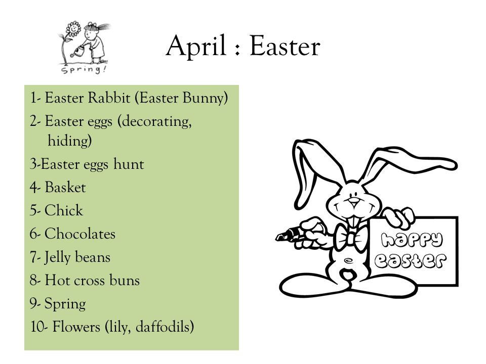 April : Easter 1- Easter Rabbit (Easter Bunny) 2- Easter eggs (decorating, hiding) 3-Easter eggs hunt 4- Basket 5- Chick 6- Chocolates 7- Jelly beans 8- Hot cross buns 9- Spring 10- Flowers (lily, daffodils)