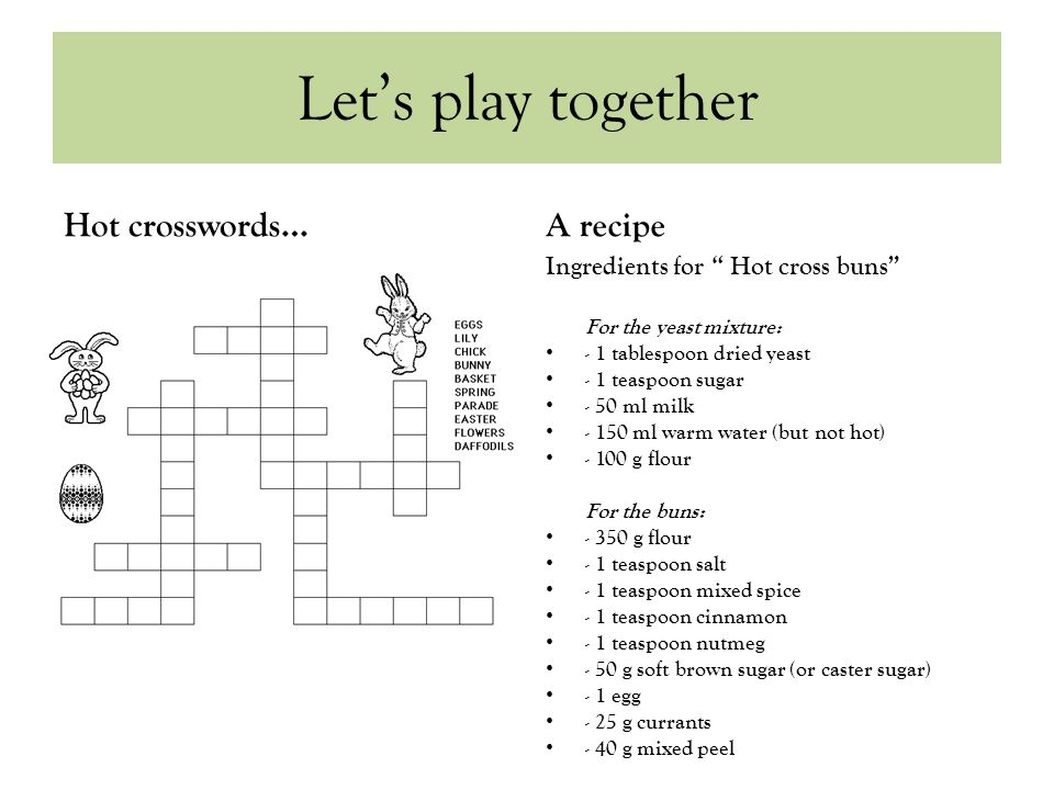 Let's play together Hot crosswords…A recipe Ingredients for Hot cross buns For the yeast mixture: - 1 tablespoon dried yeast - 1 teaspoon sugar - 50 ml milk - 150 ml warm water (but not hot) - 100 g flour For the buns: - 350 g flour - 1 teaspoon salt - 1 teaspoon mixed spice - 1 teaspoon cinnamon - 1 teaspoon nutmeg - 50 g soft brown sugar (or caster sugar) - 1 egg - 25 g currants - 40 g mixed peel