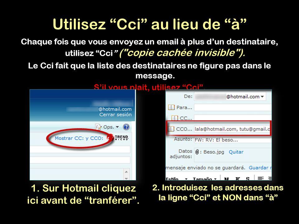 Utilisez Cci au lieu de à Chaque fois que vous envoyez un email à plus d'un destinataire, utilisez Cci ( copie cachée invisible ).