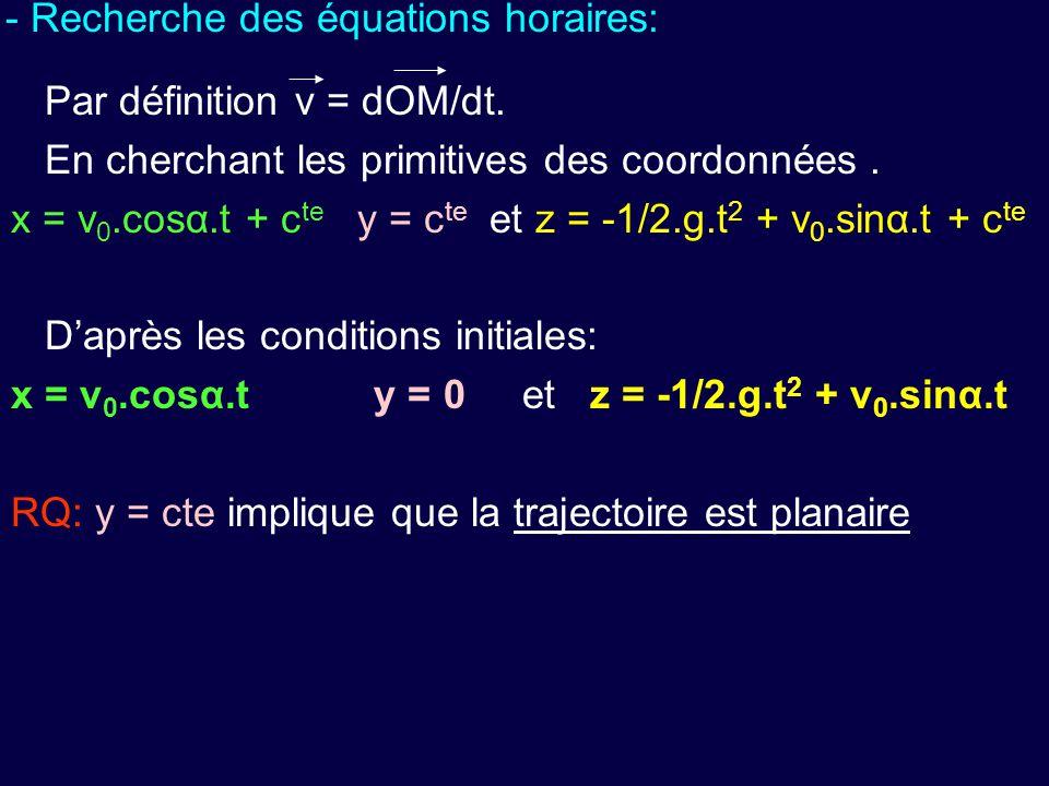 - Recherche des équations horaires: Par définition v = dOM/dt. En cherchant les primitives des coordonnées. x = v 0.cosα.t + c te y = c te et z = -1/2