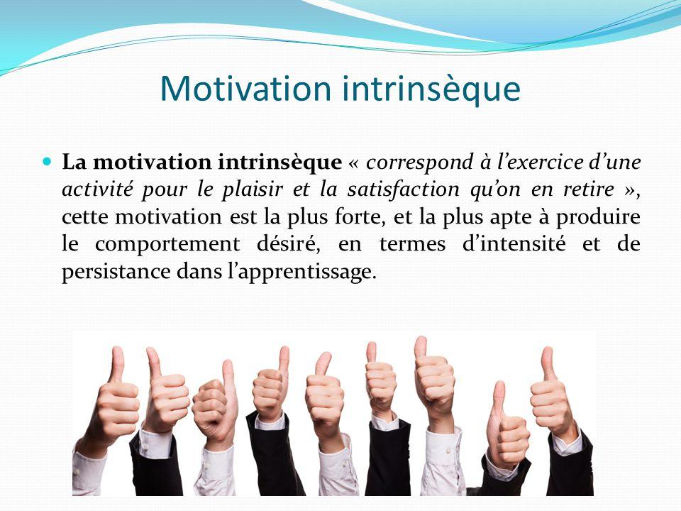 Motivation intrinsèque La motivation intrinsèque « correspond à l'exercice d'une activité pour le plaisir et la satisfaction qu'on en retire », cette motivation est la plus forte, et la plus apte à produire le comportement désiré, en termes d'intensité et de persistance dans l'apprentissage.