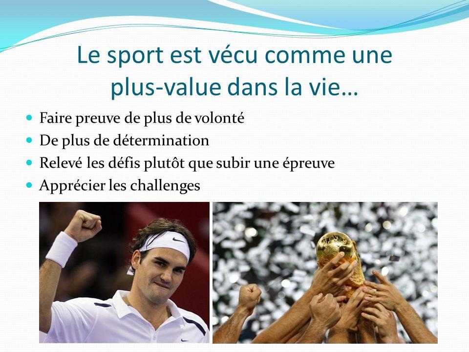Le sport est vécu comme une plus-value dans la vie… Faire preuve de plus de volonté De plus de détermination Relevé les défis plutôt que subir une épreuve Apprécier les challenges