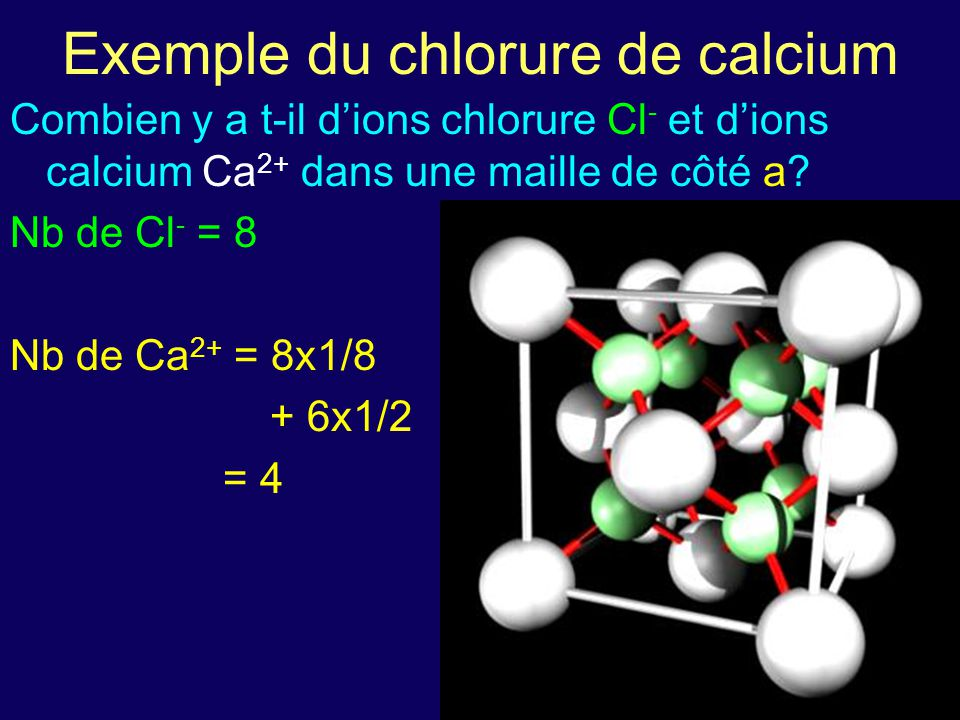 Combien y a t-il d'ions chlorure Cl - et d'ions calcium Ca 2+ dans une maille de côté a? Nb de Cl - = 8 Nb de Ca 2+ = 8x1/8 + 6x1/2 = 4 Exemple du chl
