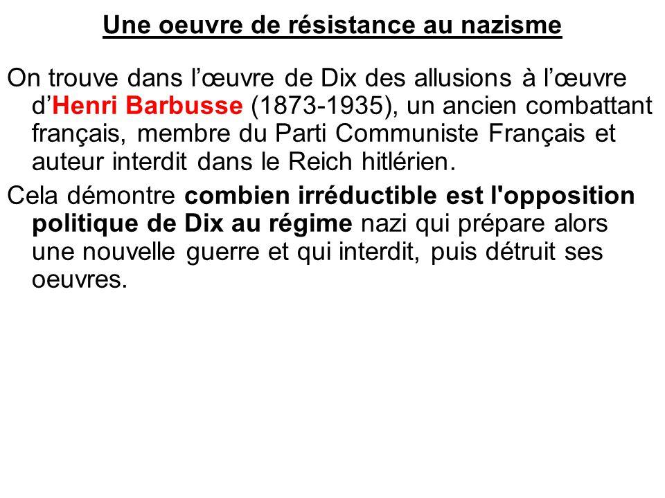 Une oeuvre de résistance au nazisme On trouve dans l'œuvre de Dix des allusions à l'œuvre d'Henri Barbusse (1873-1935), un ancien combattant français,