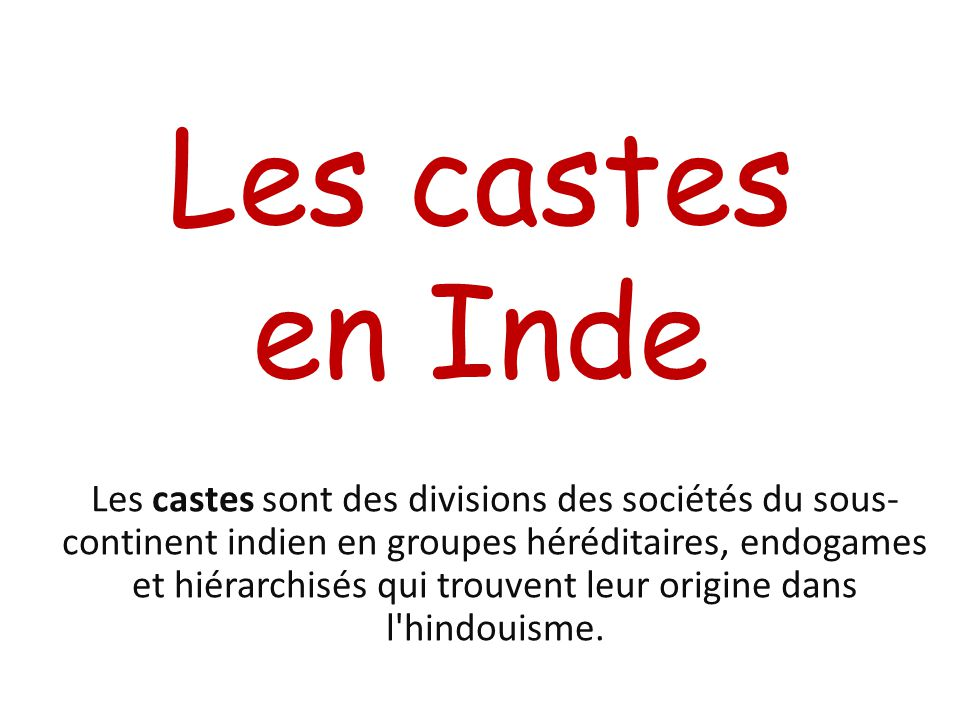 Les castes en Inde Les castes sont des divisions des sociétés du sous- continent indien en groupes héréditaires, endogames et hiérarchisés qui trouven
