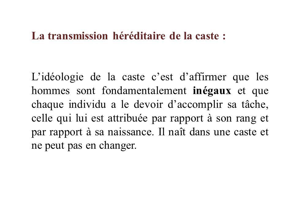La transmission héréditaire de la caste : L'idéologie de la caste c'est d'affirmer que les hommes sont fondamentalement inégaux et que chaque individu