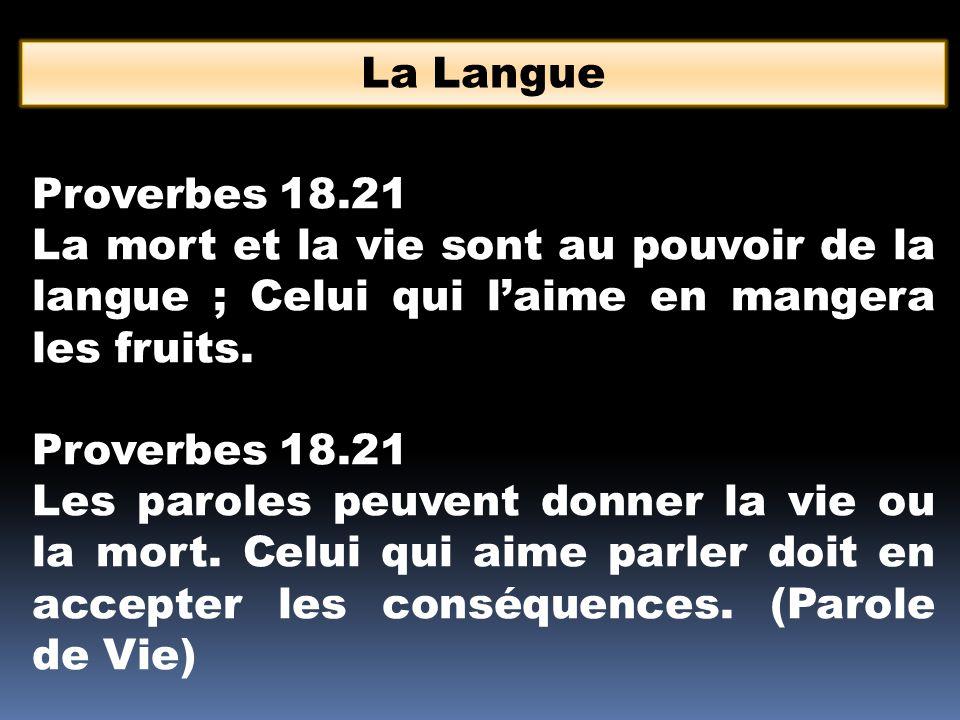 La Langue Proverbes 18.21 La mort et la vie sont au pouvoir de la langue ; Celui qui l'aime en mangera les fruits. Proverbes 18.21 Les paroles peuvent