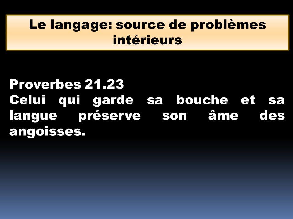 Le langage: source de problèmes intérieurs Proverbes 21.23 Celui qui garde sa bouche et sa langue préserve son âme des angoisses.
