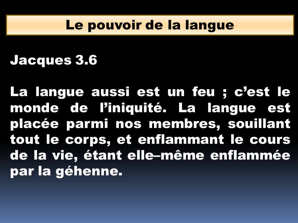 Le pouvoir de la langue Jacques 3.6 La langue aussi est un feu ; c'est le monde de l'iniquité. La langue est placée parmi nos membres, souillant tout