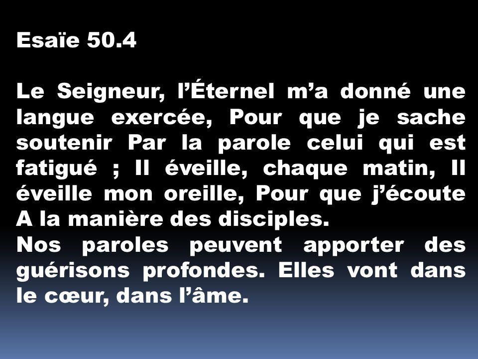 Esaïe 50.4 Le Seigneur, l'Éternel m'a donné une langue exercée, Pour que je sache soutenir Par la parole celui qui est fatigué ; Il éveille, chaque ma