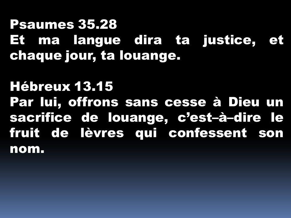 Psaumes 35.28 Et ma langue dira ta justice, et chaque jour, ta louange. Hébreux 13.15 Par lui, offrons sans cesse à Dieu un sacrifice de louange, c'es