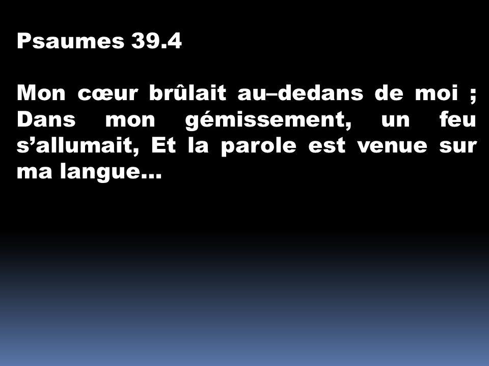 Psaumes 39.4 Mon cœur brûlait au–dedans de moi ; Dans mon gémissement, un feu s'allumait, Et la parole est venue sur ma langue…