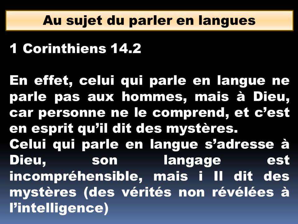 Au sujet du parler en langues 1 Corinthiens 14.2 En effet, celui qui parle en langue ne parle pas aux hommes, mais à Dieu, car personne ne le comprend